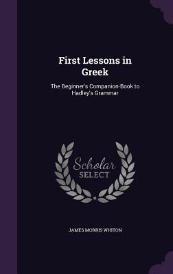 First Lessons in Greek: The Beginner's Companion-Book to Hadley's Grammar - Whiton, James Morris