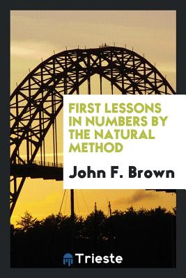 First Lessons in Numbers by the Natural Method - Brown, John F