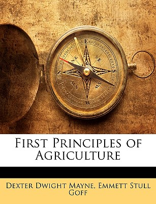 First Principles of Agriculture - Mayne, Dexter Dwight, and Goff, Emmett Stull