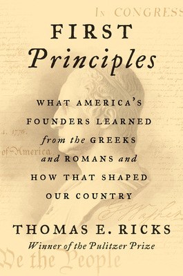 First Principles: What America's Founders Learned from the Greeks and Romans and How That Shaped Our Country - Ricks, Thomas E