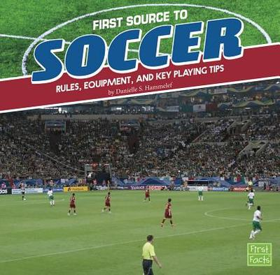 First Source to Soccer: Rules, Equipment, and Key Playing Tips - Hammelef, Danielle S