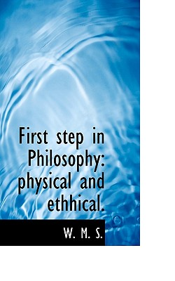 First Step in Philosophy: Physical and Ethhical. - S, W M