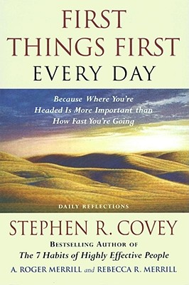 First Things First Every Day: Daily Reflections- Because Where You're Headed Is More Important Than How Fast You Get There - Covey, Stephen R, Dr., and Merrill, Rebecca R, and Merrill, A Roger