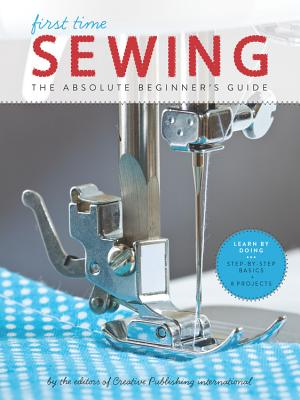 First Time Sewing: The Absolute Beginner's Guide - Editors of Creative Publishing International