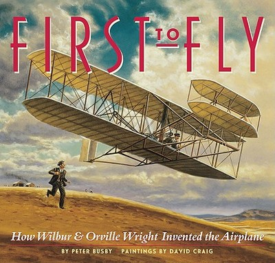 First to Fly: How Wilbur & Orville Wright Invented the Airplane - Busby, Peter