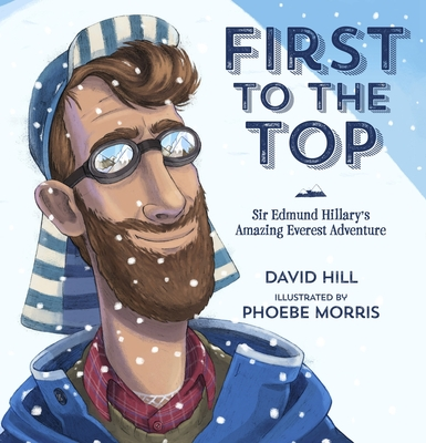 First to the Top: Sir Edmund Hillary's Amazing Everest Adventure - Hill, David, and Morris, Phoebe (Illustrator)