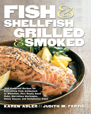 Fish & Shellfish, Grilled & Smoked: 300 Foolproof Recipes for Everything from Amberjack to Whitefish, Plus Really Good Rubs, Marvelous Marinades, Sassy Sauces, and Sumptuous Sides - Adler, Karen, and Fertig, Judith