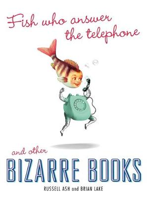 Fish Who Answer the Telephone and Other Bizarre Books - Ash, Russell, and Lake, Brian