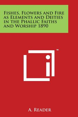 Fishes, Flowers and Fire as Elements and Deities in the Phallic Faiths and Worship 1890 - A Reader