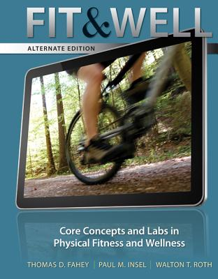 Fit & Well: Alternate Edition: Core Concepts and Labs in Physical Fitness and Wellness - Fahey, Thomas D, and Insel, Paul M, and Roth, Walton T, MD