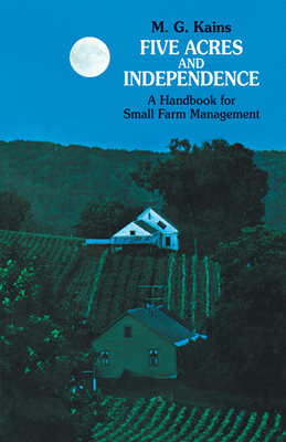 Five Acres and Independence: A Handbook for Small Farm Management - Kains, Maurice G
