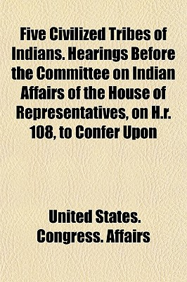 Five Civilized Tribes of Indians. Hearings Before the Committee on Indian Affairs of the House of Representatives, on H.R. 108, to Confer Upon - Affairs, United States Congress