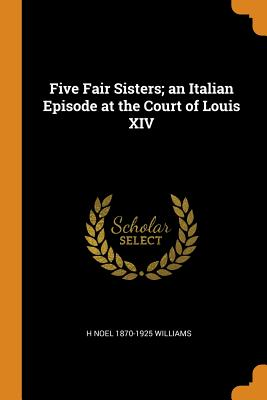 Five Fair Sisters; An Italian Episode at the Court of Louis XIV - Williams, H Noel 1870-1925
