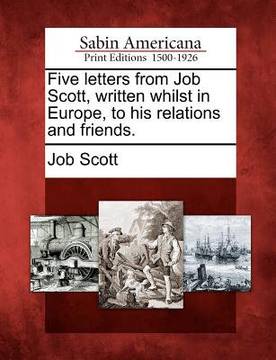 Five Letters from Job Scott, Written Whilst in Europe, to His Relations and Friends. - Scott, Job