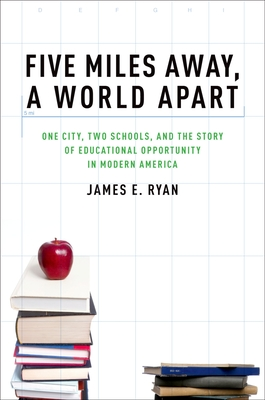 Five Miles Away, a World Apart: One City, Two Schools, and the Story of Educational Opportunity in Modern America - Ryan, James E