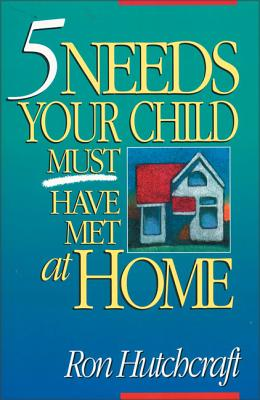 Five Needs Your Child Must Have Met at Home - Hutchcraft, Ronald