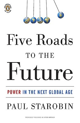 Five Roads to the Future: Power in the Next Global Age - Starobin, Paul