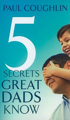 Five Secrets Great Dads Know - Coughlin, Paul
