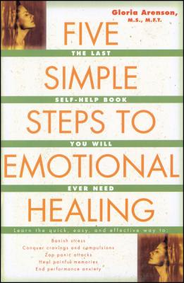 Five Simple Steps to Emotional Healing: The Last Self-Help Book You Will Ever Need - Arenson, Gloria