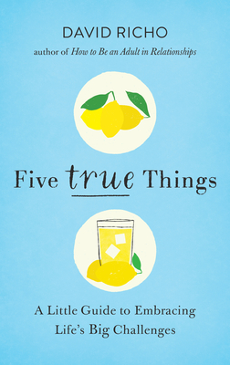 Five True Things: A Little Guide to Embracing Life's Big Challenges - Richo, David