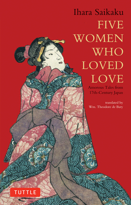 Five Women Who Loved Love: Amorous Tales from 17th-Century Japan - Saikaku, Ihara, and De Bary, Wm Theodore (Translated by)