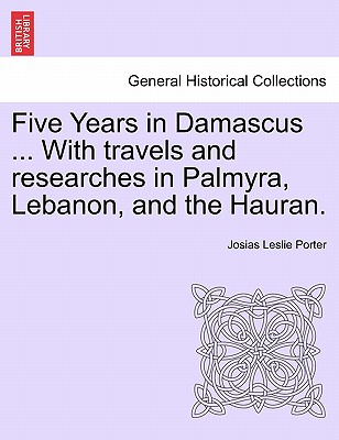 Five Years in Damascus ... with Travels and Researches in Palmyra, Lebanon, and the Hauran. - Porter, Josias Leslie