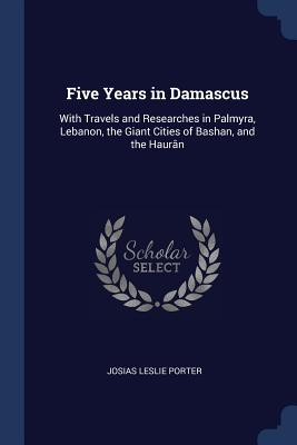 Five Years in Damascus: With Travels and Researches in Palmyra, Lebanon, the Giant Cities of Bashan, and the Haurân - Porter, Josias Leslie