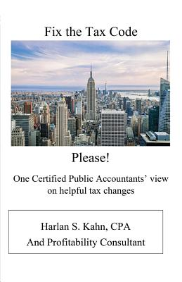 Fix the Tax Code Please!: One Certified Public Accountant's View on Helpful Tax Changes - Kahn, Harlan Stuart