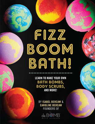 Fizz Boom Bath!: Learn to Make Your Own Bath Bombs, Body Scrubs, and More! - Bercaw, Isabel, and Bercaw, Caroline