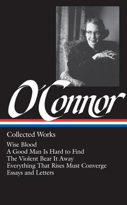 Flannery O'Connor: Collected Works (LOA #39): Wise Blood / A Good Man Is Hard to Find / The Violent Bear It Away / Everything That Rises Must Converge / Stories, essays, letters - O'Connor, Flannery