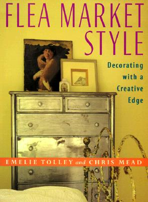 Flea Market Style: Decorating with a Creative Edge - Tolley, Emelie, and Mead, Chris