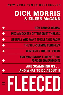 Fleeced: How Barack Obama, Media Mockery of Terrorist Threats, Liberals Who Want to Kill Talk Radio, the Self-Serving Congress, Companies That Help Iran, and Washington Lobbyists for Foreign Governments Are Scamming Us...and What to Do about It - Morris, Dick, and McGann, Eileen