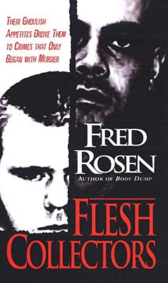 Flesh Collectors: Their Ghoulish Appetites Drove Them to Crimes That Only - Rosen, Fred