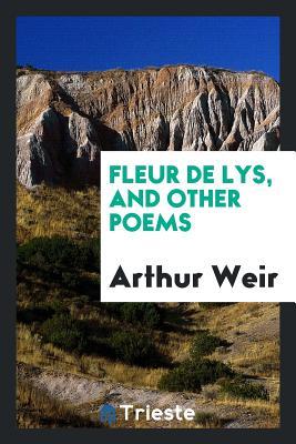 Fleur de Lys, and Other Poems - Weir, Arthur