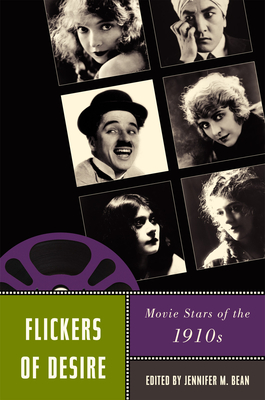 Flickers of Desire: Movie Stars of the 1910s - Bean, Jennifer M (Editor)