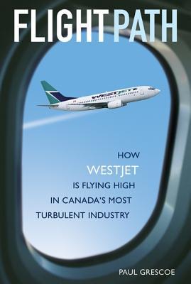 Flight Path: How Westjet Is Flying High in Canada's Most Turbulent Industry - Grescoe, Paul