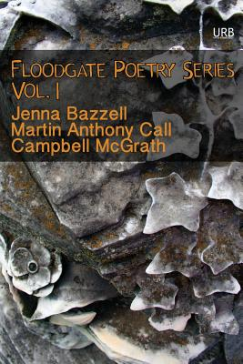 Floodgate Poetry Series Vol. 1 - McGrath, Campbell, and Bazzell, Jenna, and Call, Martin Anthony