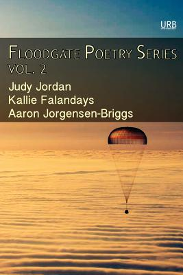 Floodgate Poetry Series Vol. 2: Three Chapbooks by Three Poets in a Single Volume - Falandays, Kallie, and Jorgensen-Briggs, Aaron, and Jordan, Judy