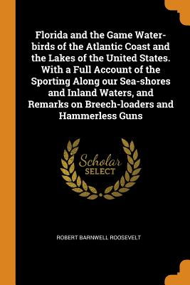 Florida and the Game Water-Birds of the Atlantic Coast and the Lakes of the United States. with a Full Account of the Sporting Along Our Sea-Shores and Inland Waters, and Remarks on Breech-Loaders and Hammerless Guns - Roosevelt, Robert Barnwell