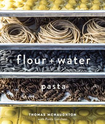 Flour + Water: Pasta - McNaughton, Thomas, and Lucchesi, Paolo