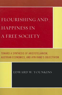 Flourishing & Happiness in a Free Society: Toward a Synthesis of Aristotelianism, Austrian Economics, and Ayn Rand's Objectivism - Younkins, Edward W