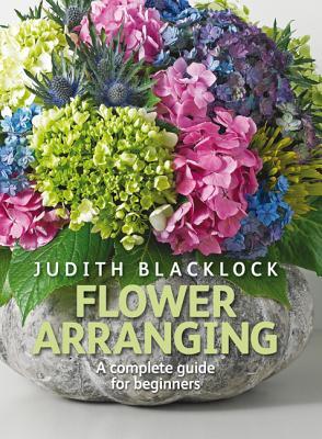 Flower Arranging: The Complete Guide for Beginners - Blacklock, Judith