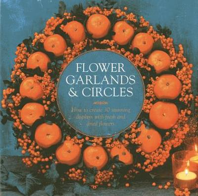 Flower Garlands & Circles: How to Create 30 Stunning Displays with Fresh and Dried Flowers - Eaton, Fiona