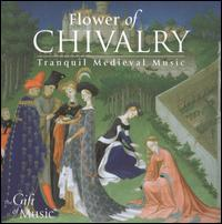 Flower of Chivalry: Tranquill Medieval Music - Jon Banks (harp); Martin Souter (clavichord); Martin Souter (organ); Sirinu; The Hilliard Ensemble (harp);...
