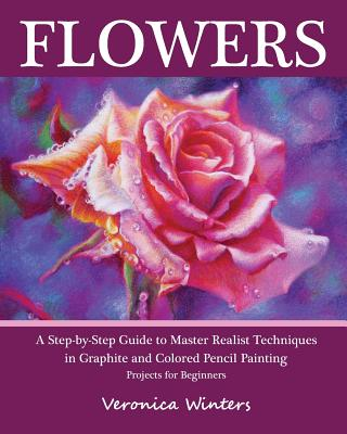 Flowers: A Step-By-Step Guide to Master Realist Techniques in Graphite and Colored Pencil Painting: Drawing Projects for Beginners - Winters, Veronica