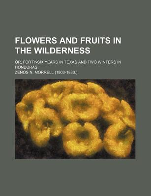 Flowers and Fruits in the Wilderness; Or, Forty-Six Years in Texas and Two Winters in Honduras - Morrell, Zenos N
