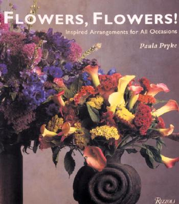 Flowers, Flowers!: Inspired Arrangements for All Occasions - Pryke, Paula, and Summers, Kevin (Photographer)