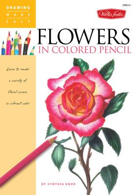 Flowers in Colored Pencil: Learn to Render a Variety of Floral Scenes in Vibrant Color - Knox, Cynthia