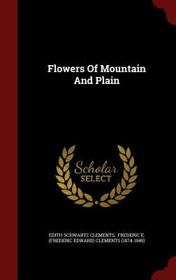 Flowers of Mountain and Plain - Clements, Edith Schwartz, and Clements, Frederic Edward (Creator), and Frederic E (Frederic Edward) Clements ( (Creator)