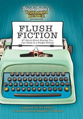 Flush Fiction: 88 Short-Short Stories You Can Read in a Single Sitting - Bathroom Readers' Institute (Compiled by)